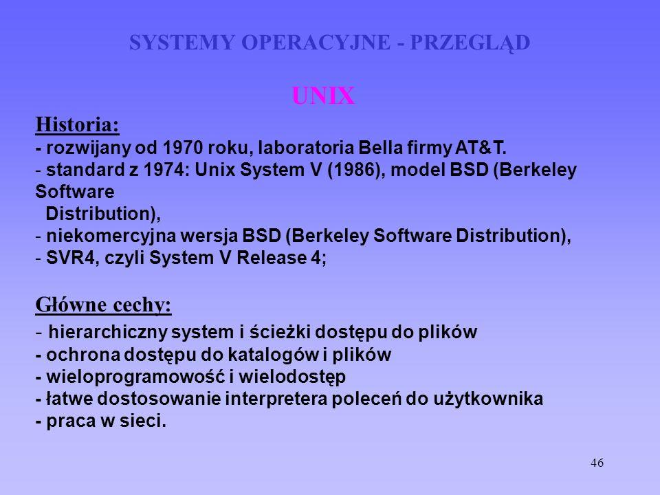 46 SYSTEMY OPERACYJNE - PRZEGLĄD UNIX Historia: - rozwijany od 1970 roku, laboratoria Bella firmy AT&T. - standard z 1974: Unix System V (1986), model