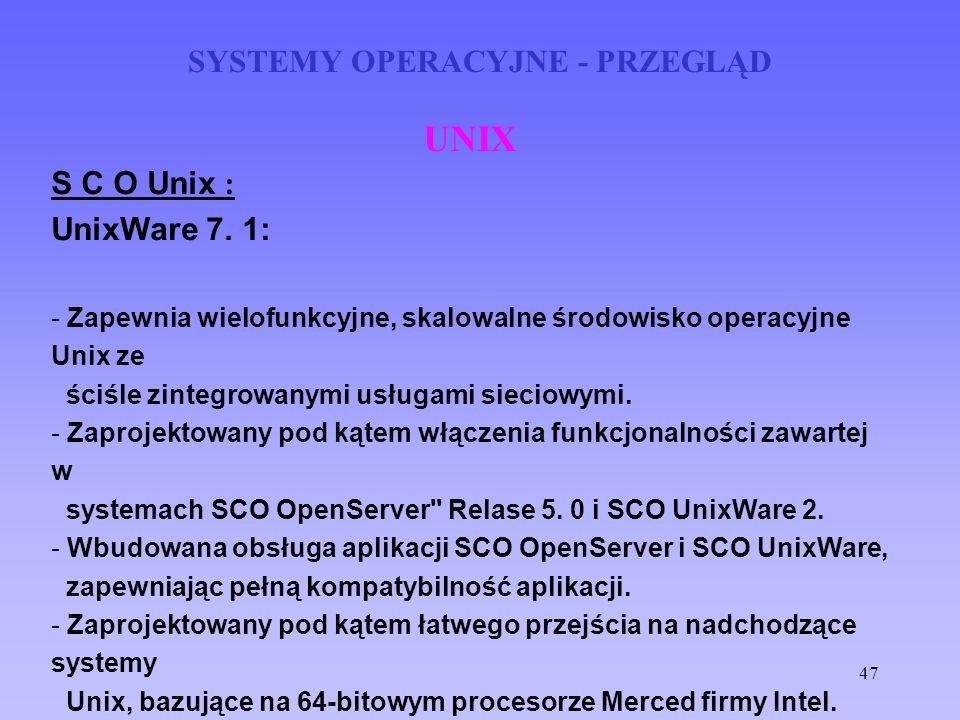47 SYSTEMY OPERACYJNE - PRZEGLĄD UNIX S C O Unix : UnixWare 7. 1: - Zapewnia wielofunkcyjne, skalowalne środowisko operacyjne Unix ze ściśle zintegrow