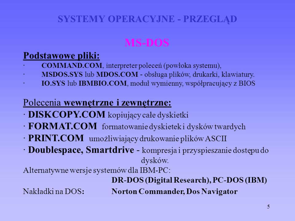 5 SYSTEMY OPERACYJNE - PRZEGLĄD MS-DOS Podstawowe pliki: · COMMAND.COM, interpreter poleceń (powłoka systemu), · MSDOS.SYS lub MDOS.COM - obsługa plik