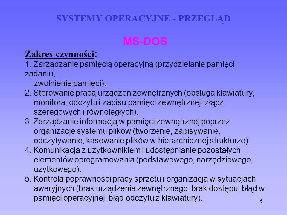 6 SYSTEMY OPERACYJNE - PRZEGLĄD MS-DOS Zakres czynności : 1. Zarządzanie pamięcią operacyjną (przydzielanie pamięci zadaniu, zwolnienie pamięci). 2. S
