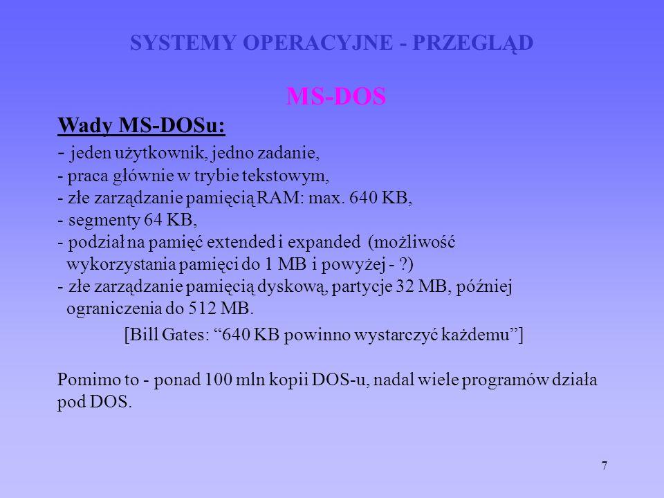 7 SYSTEMY OPERACYJNE - PRZEGLĄD MS-DOS Wady MS-DOSu: - jeden użytkownik, jedno zadanie, - praca głównie w trybie tekstowym, - złe zarządzanie pamięcią