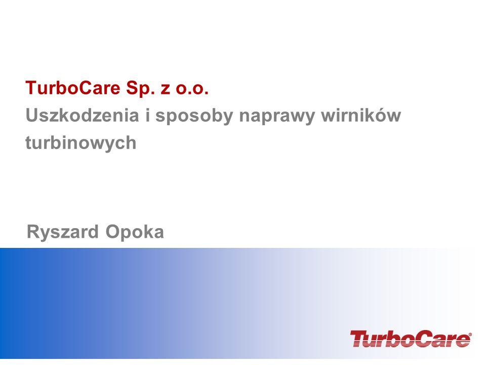 TurboCare Sp. z o.o. Uszkodzenia i sposoby naprawy wirników turbinowych Ryszard Opoka