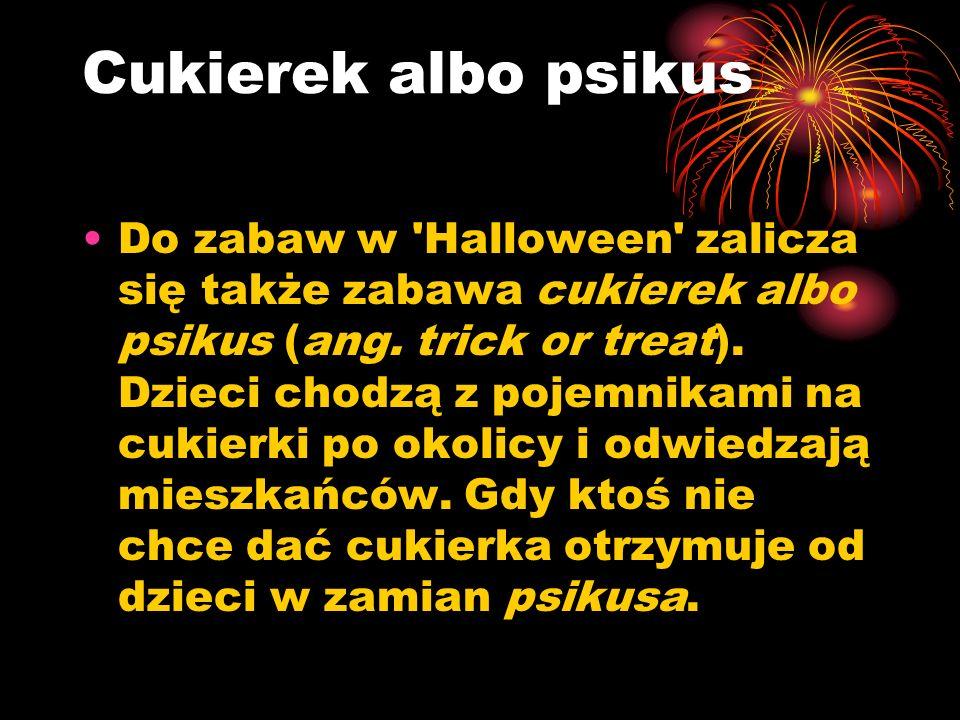 Cukierek albo psikus Do zabaw w 'Halloween' zalicza się także zabawa cukierek albo psikus (ang. trick or treat). Dzieci chodzą z pojemnikami na cukier