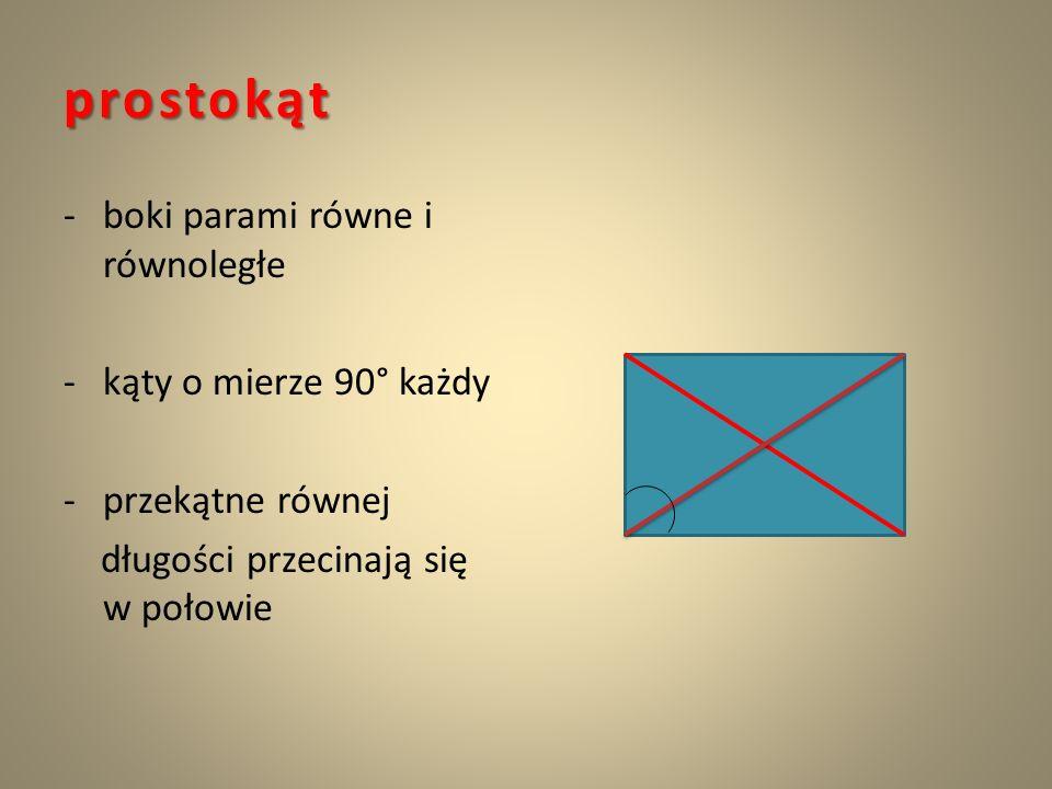 prostokąt -boki parami równe i równoległe -kąty o mierze 90° każdy -przekątne równej długości przecinają się w połowie