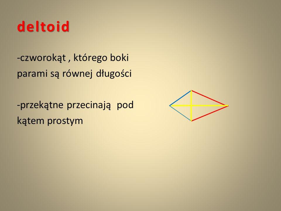 deltoid -czworokąt, którego boki parami są równej długości -przekątne przecinają pod kątem prostym