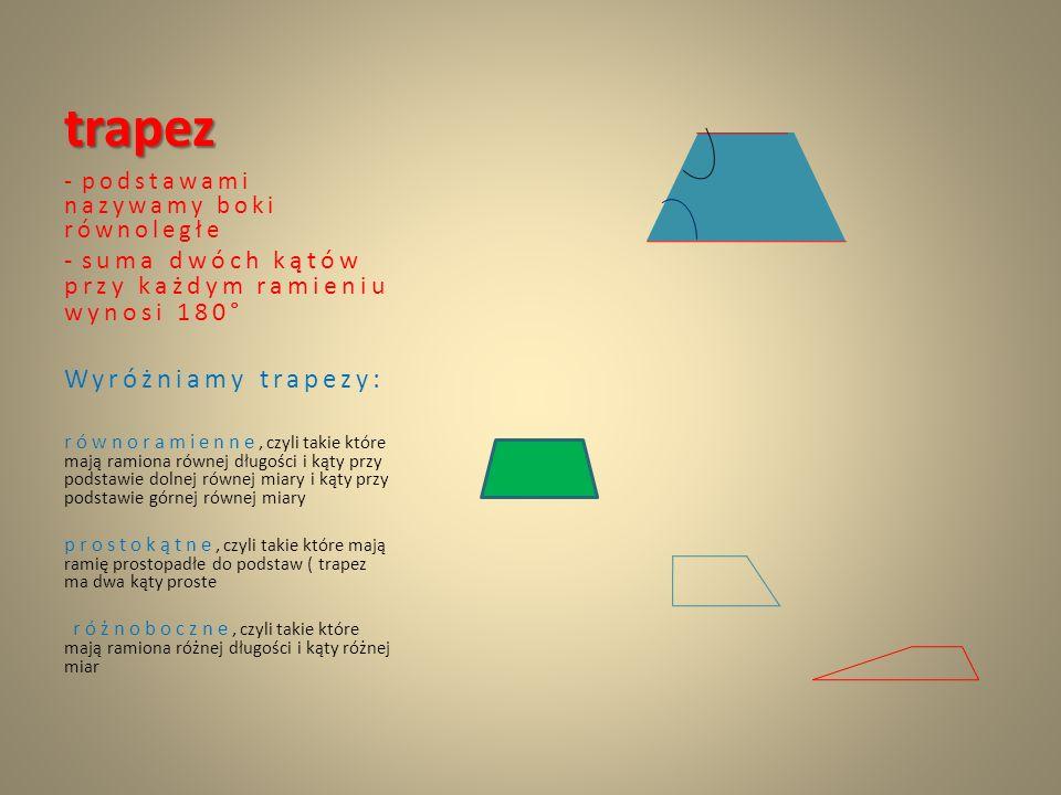 trapez - podstawami nazywamy boki równoległe - suma dwóch kątów przy każdym ramieniu wynosi 180 ° Wyróżniamy trapezy: równoramienne, czyli takie które