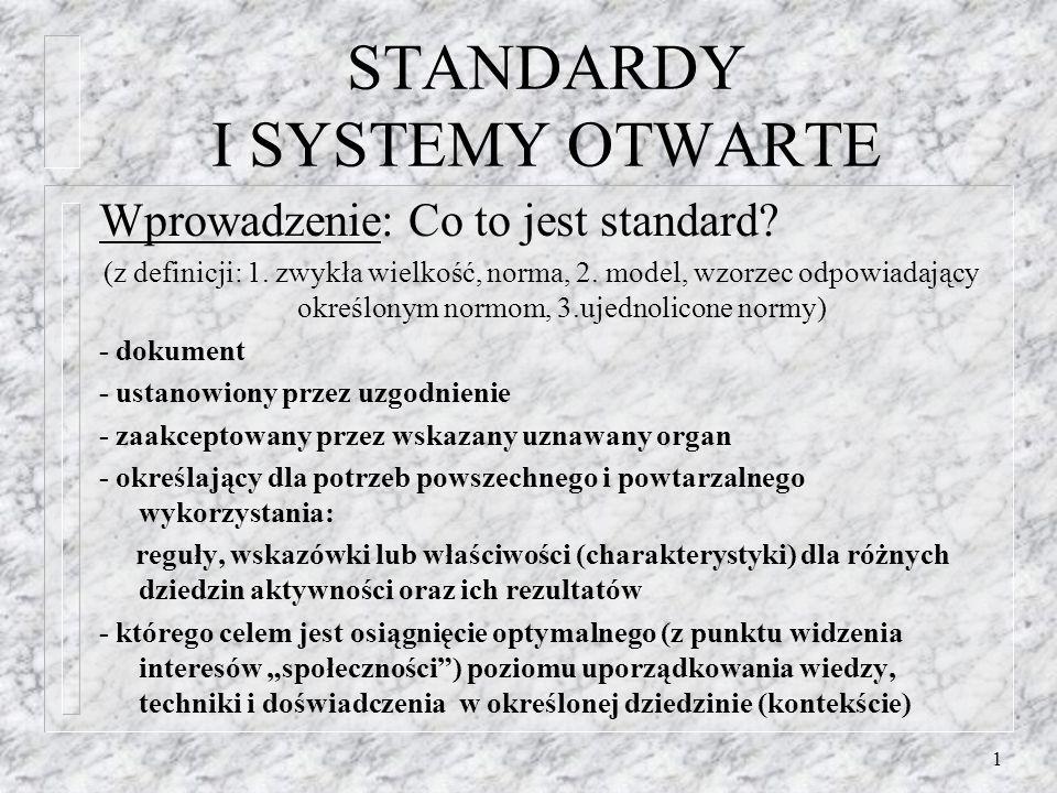 1 STANDARDY I SYSTEMY OTWARTE Wprowadzenie: Co to jest standard? (z definicji: 1. zwykła wielkość, norma, 2. model, wzorzec odpowiadający określonym n