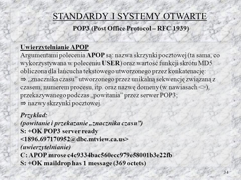 34 Uwierzytelnianie APOP Argumentami polecenia APOP są: nazwa skrzynki pocztowej (ta sama, co wykorzystywana w poleceniu USER) oraz wartość funkcji sk