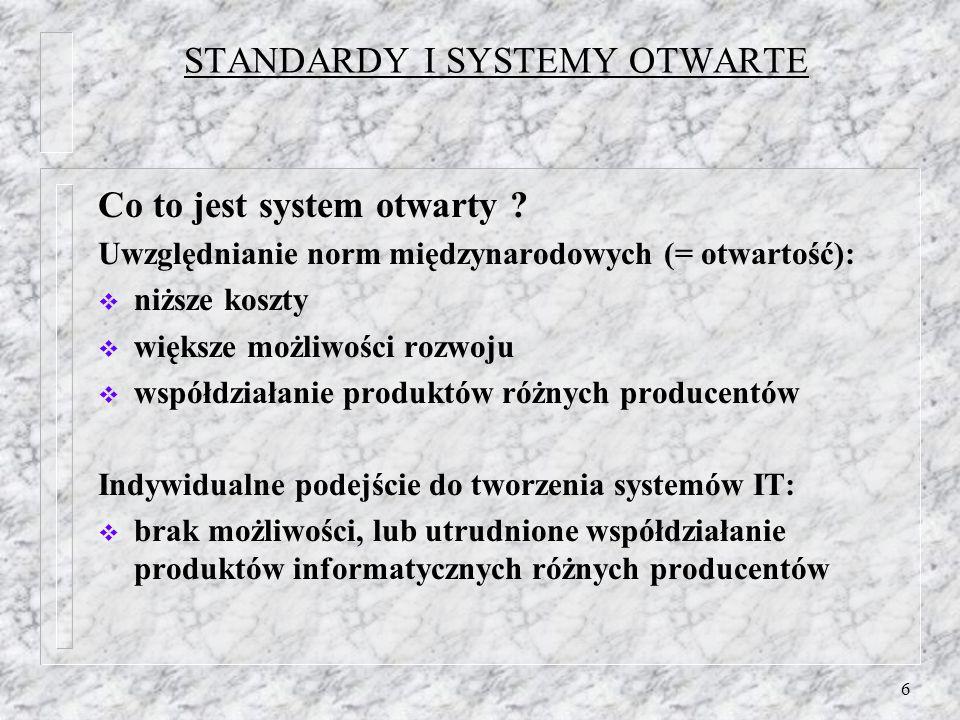 6 STANDARDY I SYSTEMY OTWARTE Co to jest system otwarty ? Uwzględnianie norm międzynarodowych (= otwartość): niższe koszty większe możliwości rozwoju
