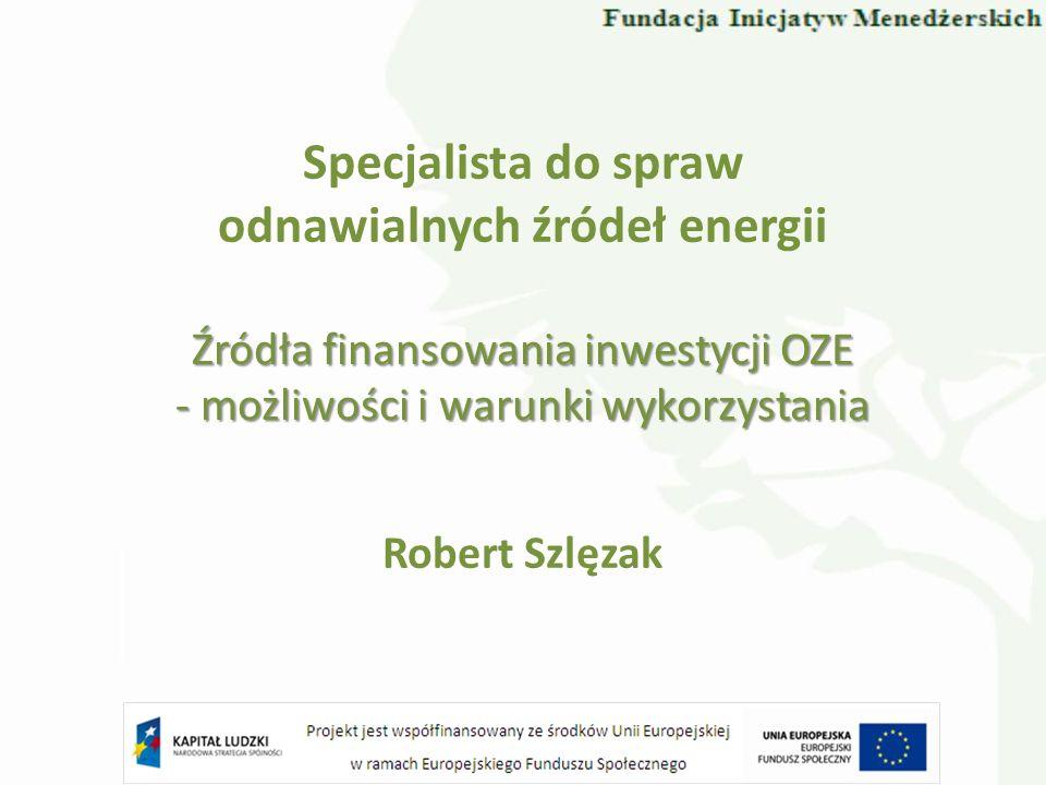 Specjalista do spraw odnawialnych źródeł energii Robert Szlęzak Źródła finansowania inwestycji OZE - możliwości i warunki wykorzystania