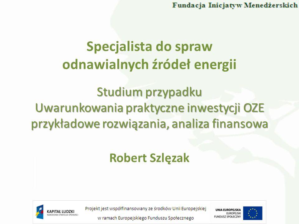 Specjalista do spraw odnawialnych źródeł energii Robert Szlęzak Studium przypadku Uwarunkowania praktyczne inwestycji OZE przykładowe rozwiązania, ana