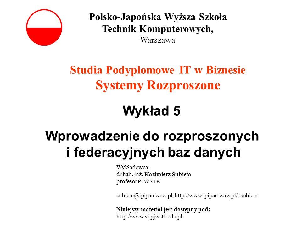 Studia Podyplomowe IT w Biznesie Systemy Rozproszone Wykład 5 Wprowadzenie do rozproszonych i federacyjnych baz danych Polsko-Japońska Wyższa Szkoła T