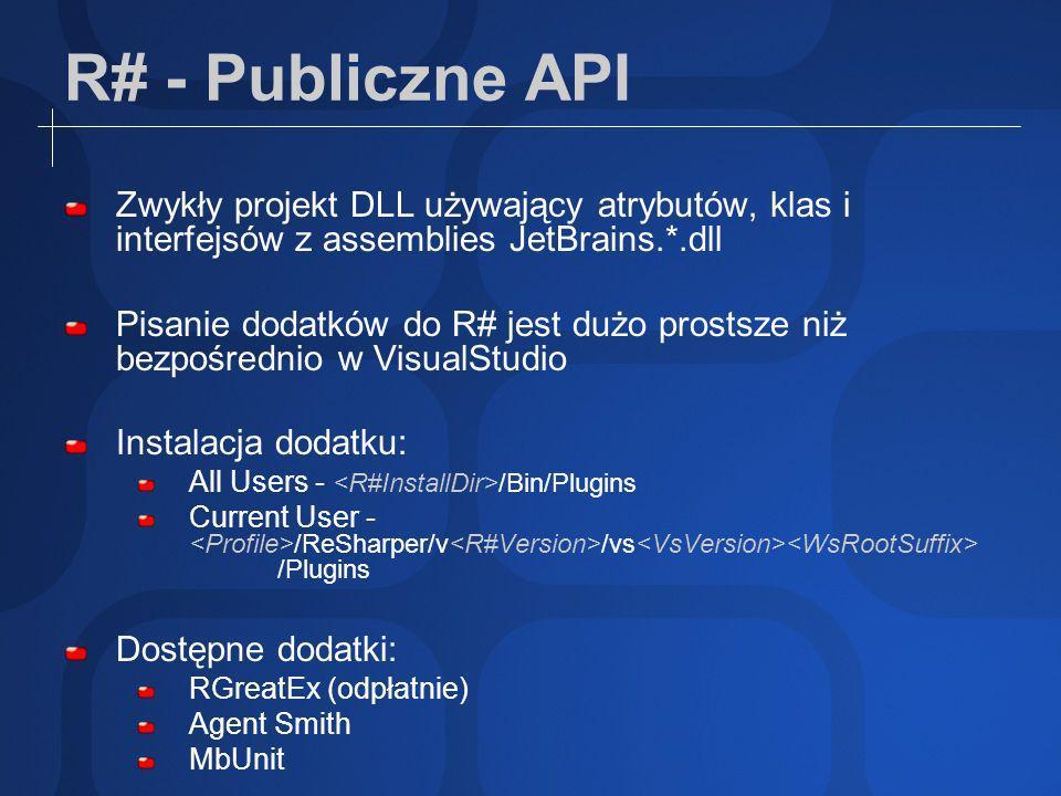 R# - Publiczne API Zwykły projekt DLL używający atrybutów, klas i interfejsów z assemblies JetBrains.*.dll Pisanie dodatków do R# jest dużo prostsze niż bezpośrednio w VisualStudio Instalacja dodatku: All Users - /Bin/Plugins Current User - /ReSharper/v /vs /Plugins Dostępne dodatki: RGreatEx (odpłatnie) Agent Smith MbUnit