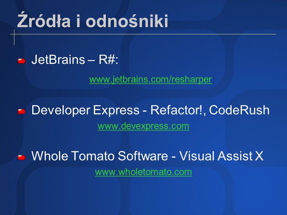 Źródła i odnośniki JetBrains – R#: www.jetbrains.com/resharper Developer Express - Refactor!, CodeRush www.devexpress.com Whole Tomato Software - Visual Assist X www.wholetomato.com