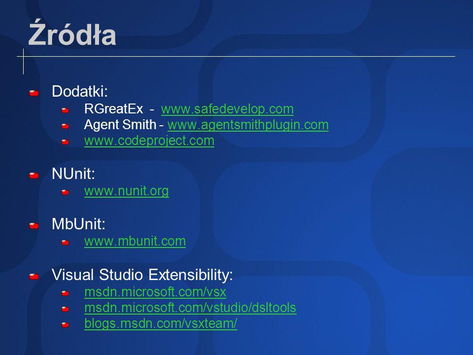 Źródła Dodatki: RGreatEx - www.safedevelop.comwww.safedevelop.com Agent Smith - www.agentsmithplugin.comwww.agentsmithplugin.com www.codeproject.com NUnit: www.nunit.org MbUnit: www.mbunit.com Visual Studio Extensibility: msdn.microsoft.com/vsx msdn.microsoft.com/vstudio/dsltools blogs.msdn.com/vsxteam/