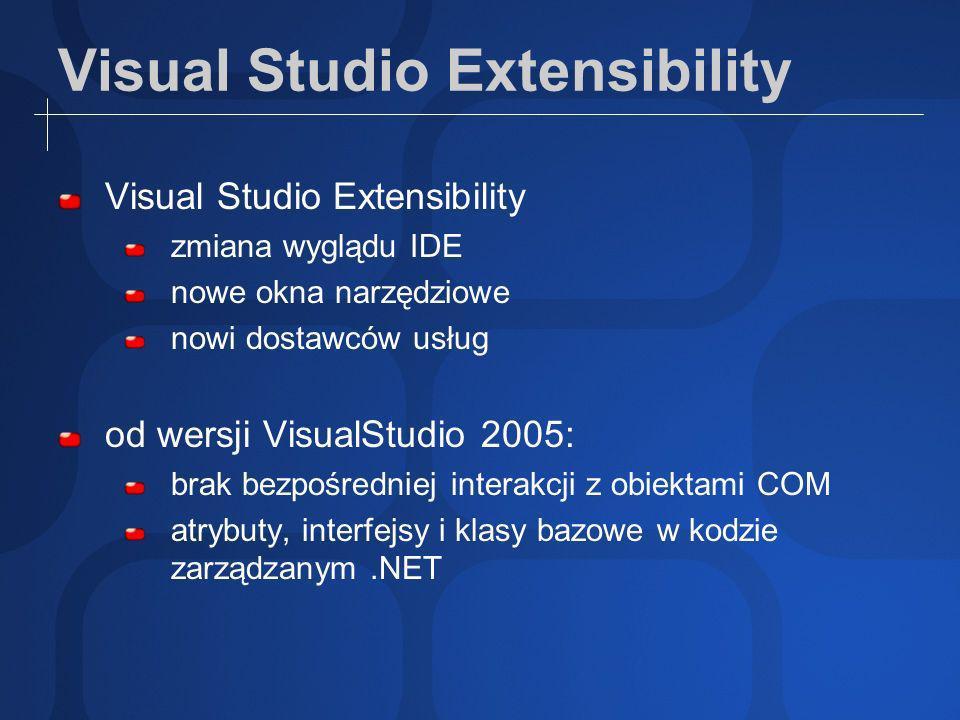 Visual Studio Extensibility zmiana wyglądu IDE nowe okna narzędziowe nowi dostawców usług od wersji VisualStudio 2005: brak bezpośredniej interakcji z obiektami COM atrybuty, interfejsy i klasy bazowe w kodzie zarządzanym.NET