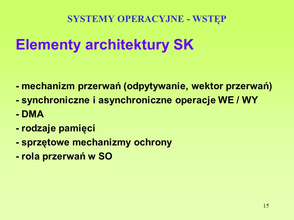 15 SYSTEMY OPERACYJNE - WSTĘP Elementy architektury SK - mechanizm przerwań (odpytywanie, wektor przerwań) - synchroniczne i asynchroniczne operacje W