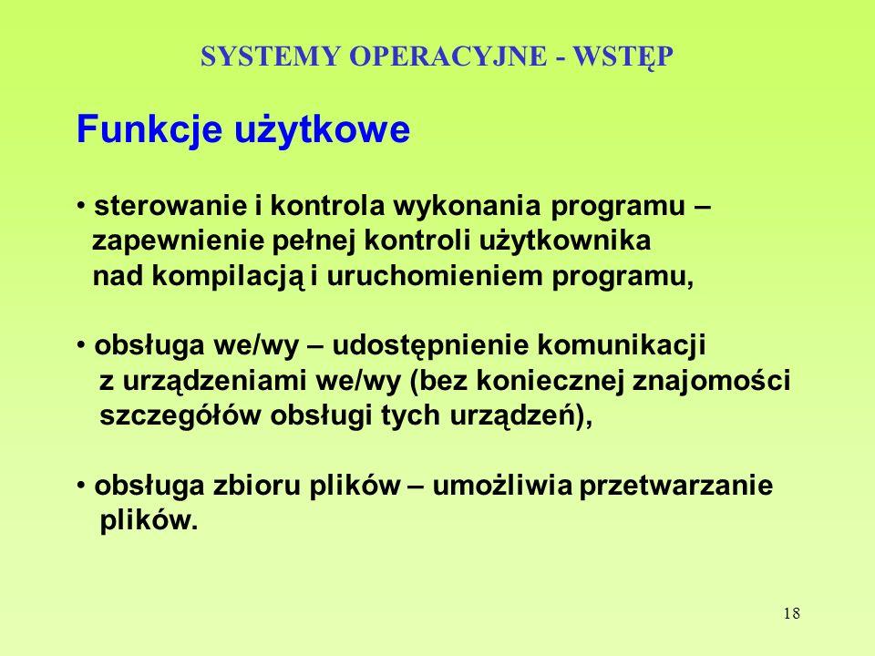 18 SYSTEMY OPERACYJNE - WSTĘP Funkcje użytkowe sterowanie i kontrola wykonania programu – zapewnienie pełnej kontroli użytkownika nad kompilacją i uru