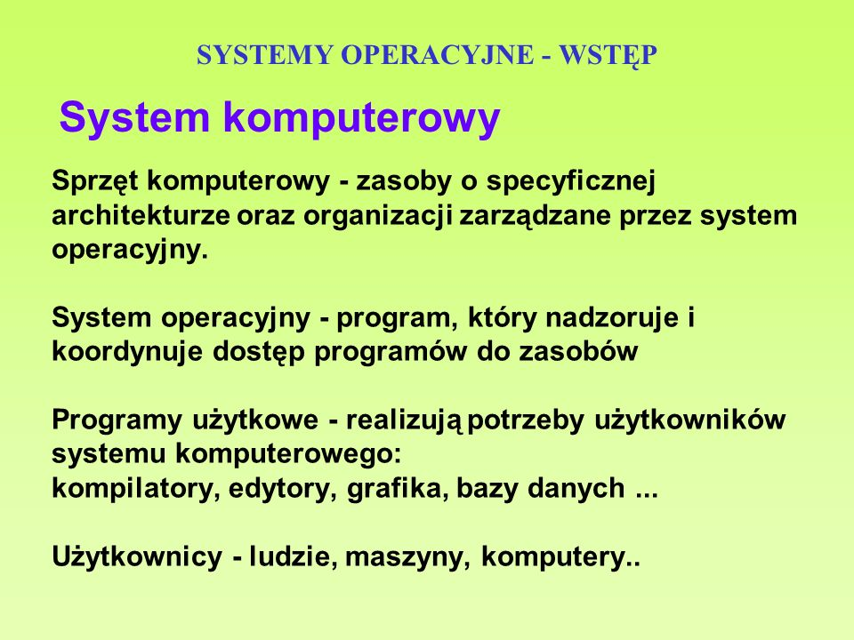 23 SYSTEMY OPERACYJNE - WSTĘP Podsystem zarządzania pamięcią – śledzi, które obszary pamięci operacyjnej są wolne, a które są zajęte i przez jakie procesy; – przydziela pamięć procesom i zwalnia ją; – zajmuje się również pamięcią wirtualną; – w środowisku wieloprogramowym decyduje też o tym, które programy mają być załadowane do pamięci operacyjnej, a które mają oczekiwać na uruchomienie.