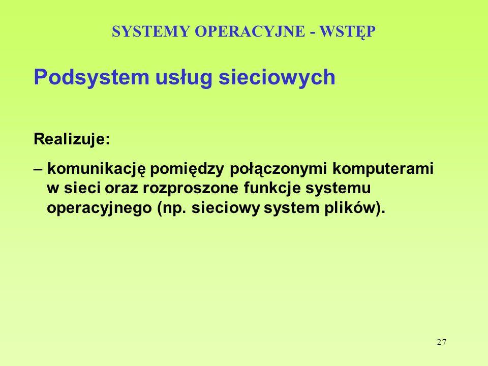 27 SYSTEMY OPERACYJNE - WSTĘP Podsystem usług sieciowych Realizuje: – komunikację pomiędzy połączonymi komputerami w sieci oraz rozproszone funkcje sy