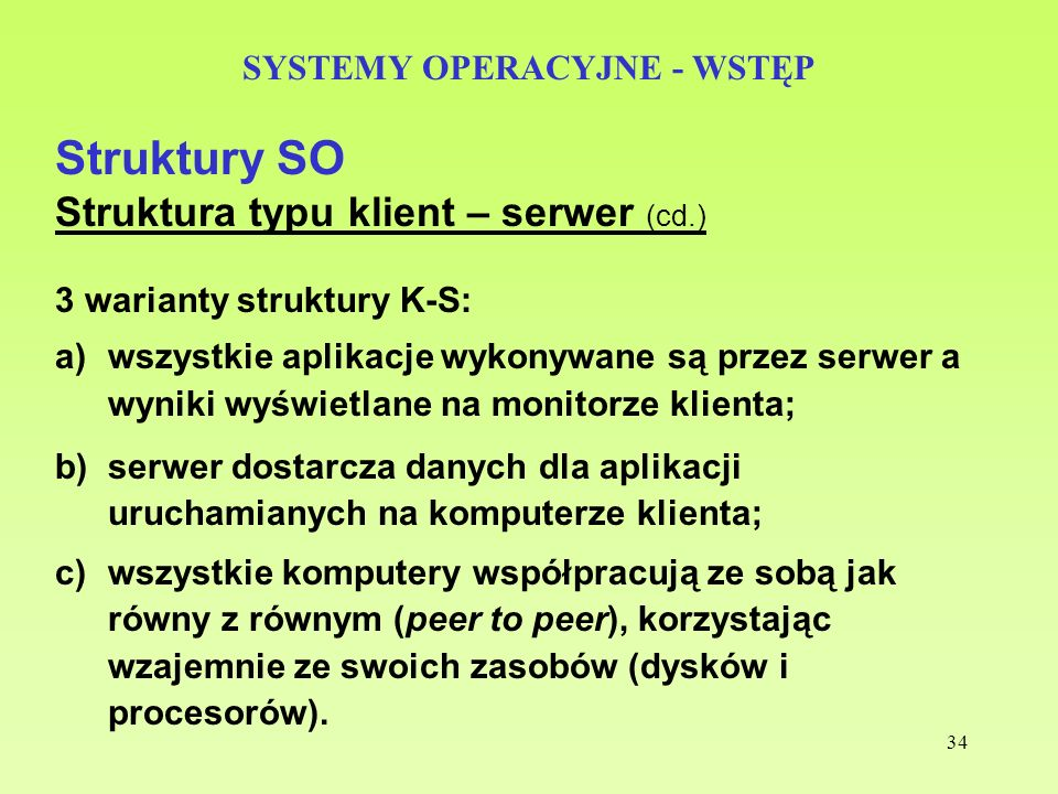 34 SYSTEMY OPERACYJNE - WSTĘP Struktury SO Struktura typu klient – serwer (cd.) 3 warianty struktury K-S: a)wszystkie aplikacje wykonywane są przez se