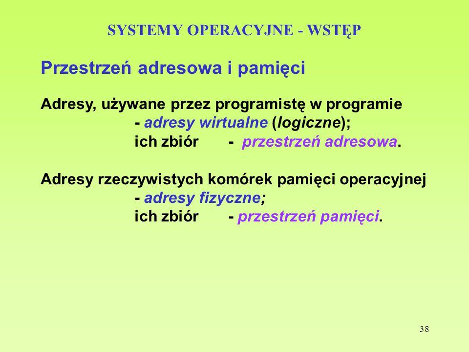 38 SYSTEMY OPERACYJNE - WSTĘP Przestrzeń adresowa i pamięci Adresy, używane przez programistę w programie - adresy wirtualne (logiczne); ich zbiór - p