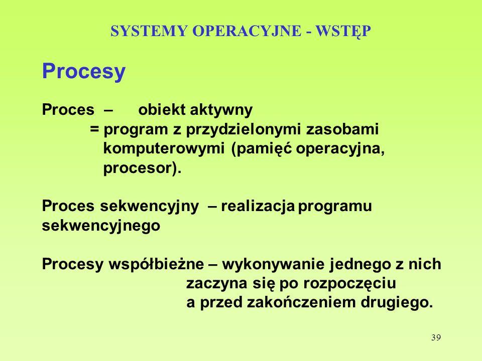 39 SYSTEMY OPERACYJNE - WSTĘP Procesy Proces – obiekt aktywny = program z przydzielonymi zasobami komputerowymi (pamięć operacyjna, procesor). Proces