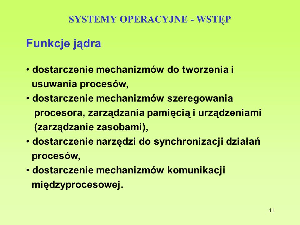 41 SYSTEMY OPERACYJNE - WSTĘP Funkcje jądra dostarczenie mechanizmów do tworzenia i usuwania procesów, dostarczenie mechanizmów szeregowania procesora