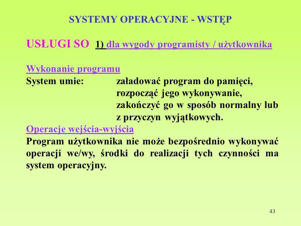 43 SYSTEMY OPERACYJNE - WSTĘP USŁUGI SO 1) dla wygody programisty / użytkownika Wykonanie programu System umie:załadować program do pamięci, rozpocząć