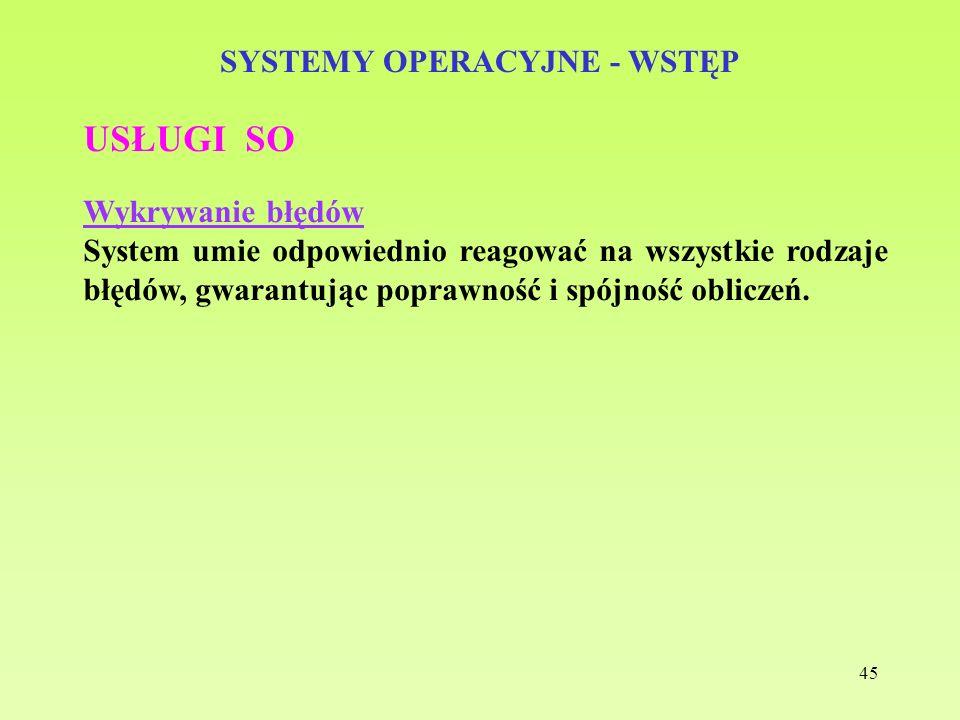 45 SYSTEMY OPERACYJNE - WSTĘP USŁUGI SO Wykrywanie błędów System umie odpowiednio reagować na wszystkie rodzaje błędów, gwarantując poprawność i spójn