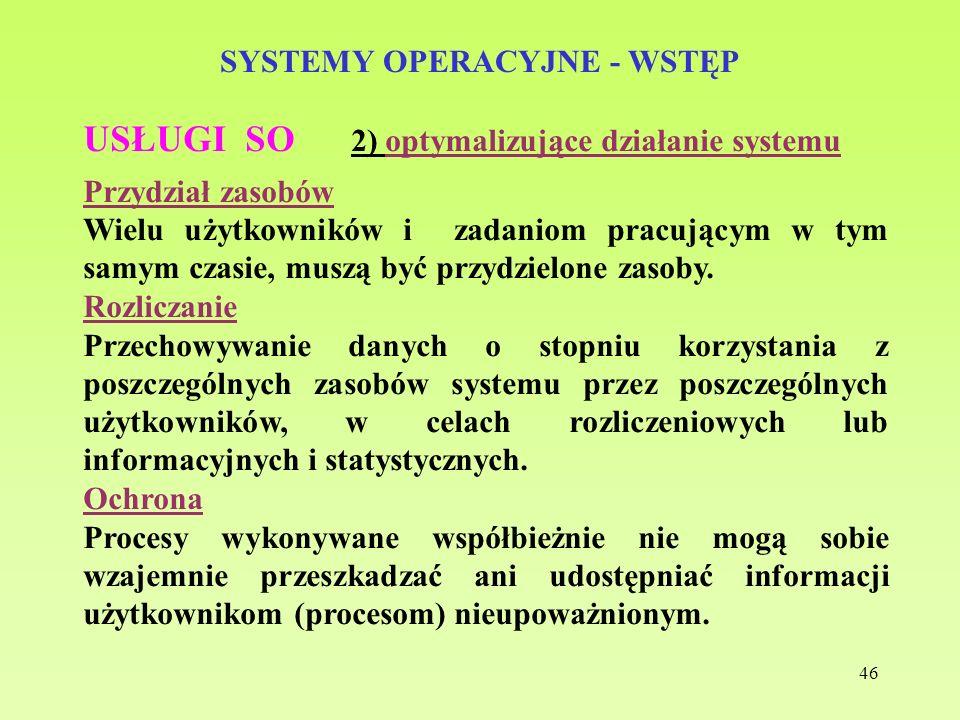 46 SYSTEMY OPERACYJNE - WSTĘP USŁUGI SO 2) optymalizujące działanie systemu Przydział zasobów Wielu użytkowników i zadaniom pracującym w tym samym cza