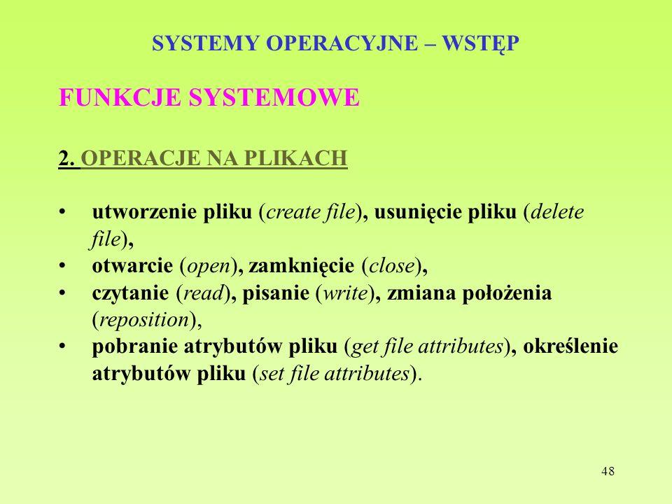 48 SYSTEMY OPERACYJNE – WSTĘP FUNKCJE SYSTEMOWE 2. OPERACJE NA PLIKACH utworzenie pliku (create file), usunięcie pliku (delete file), otwarcie (open),