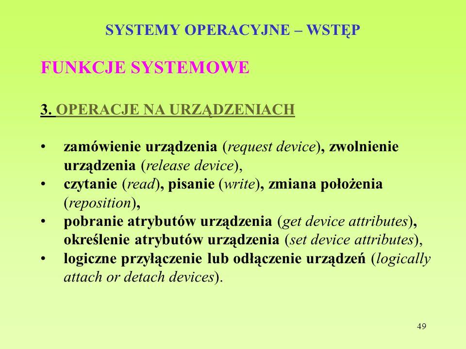 49 SYSTEMY OPERACYJNE – WSTĘP FUNKCJE SYSTEMOWE 3. OPERACJE NA URZĄDZENIACH zamówienie urządzenia (request device), zwolnienie urządzenia (release dev
