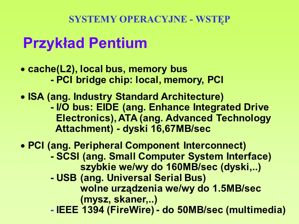 SYSTEMY OPERACYJNE - WSTĘP Przykład Pentium cache(L2), local bus, memory bus - PCI bridge chip: local, memory, PCI ISA (ang. Industry Standard Archite
