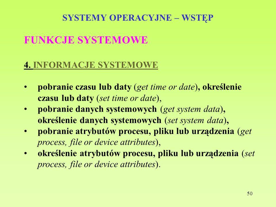50 SYSTEMY OPERACYJNE – WSTĘP FUNKCJE SYSTEMOWE 4. INFORMACJE SYSTEMOWE pobranie czasu lub daty (get time or date), określenie czasu lub daty (set tim