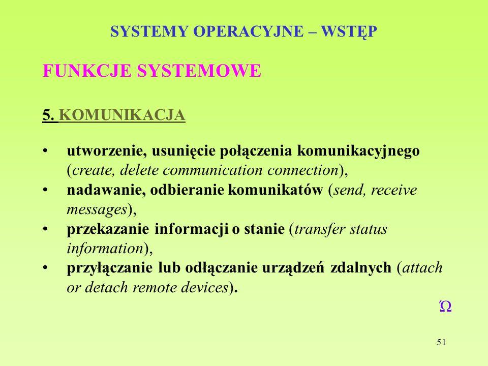 51 SYSTEMY OPERACYJNE – WSTĘP FUNKCJE SYSTEMOWE 5. KOMUNIKACJA utworzenie, usunięcie połączenia komunikacyjnego (create, delete communication connecti