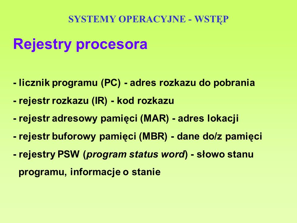 SYSTEMY OPERACYJNE - WSTĘP - licznik programu (PC) - adres rozkazu do pobrania - rejestr rozkazu (IR) - kod rozkazu - rejestr adresowy pamięci (MAR) -