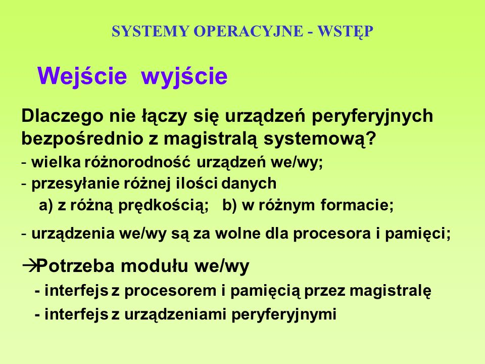SYSTEMY OPERACYJNE - WSTĘP Wejście wyjście Dlaczego nie łączy się urządzeń peryferyjnych bezpośrednio z magistralą systemową? - wielka różnorodność ur