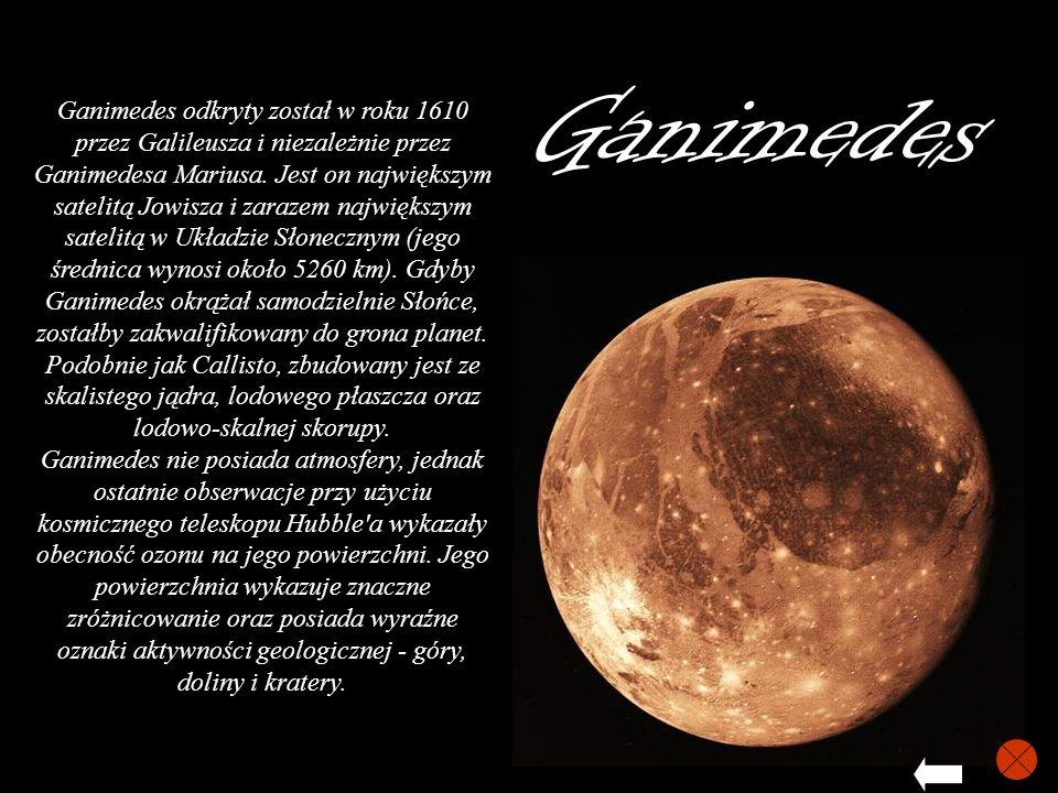 Ganimedes Ganimedes odkryty został w roku 1610 przez Galileusza i niezależnie przez Ganimedesa Mariusa. Jest on największym satelitą Jowisza i zarazem