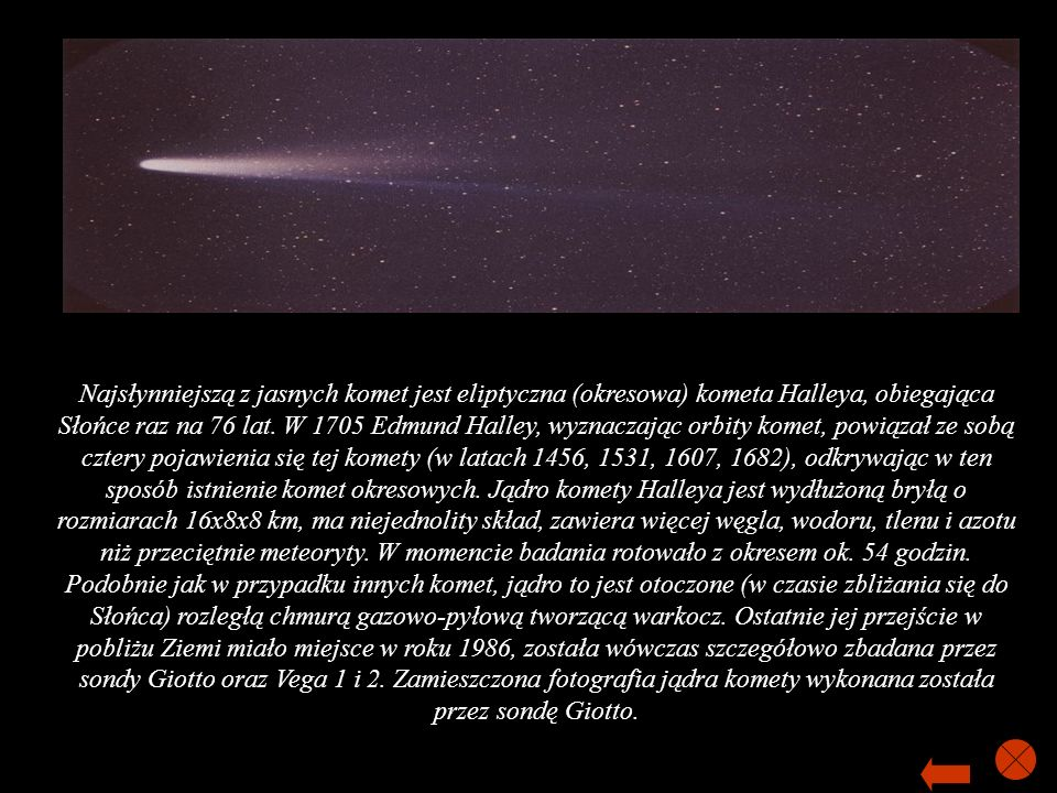 Najsłynniejszą z jasnych komet jest eliptyczna (okresowa) kometa Halleya, obiegająca Słońce raz na 76 lat. W 1705 Edmund Halley, wyznaczając orbity ko