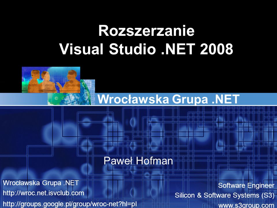 Rozszerzanie Visual Studio.NET 2008 Wrocławska Grupa.NET Paweł Hofman Wrocławska Grupa.NET http://wroc.net.isvclub.com http://groups.google.pl/group/wroc-net hl=pl Software Engineer Silicon & Software Systems (S3) www.s3group.com