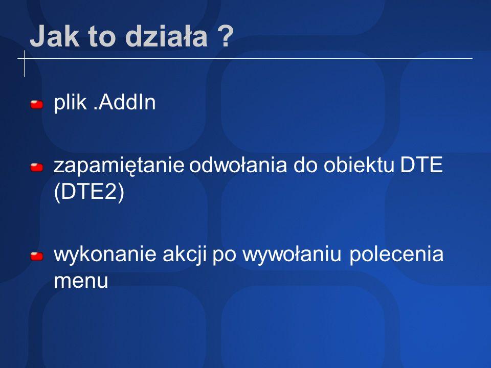 Jak to działa ? plik.AddIn zapamiętanie odwołania do obiektu DTE (DTE2) wykonanie akcji po wywołaniu polecenia menu