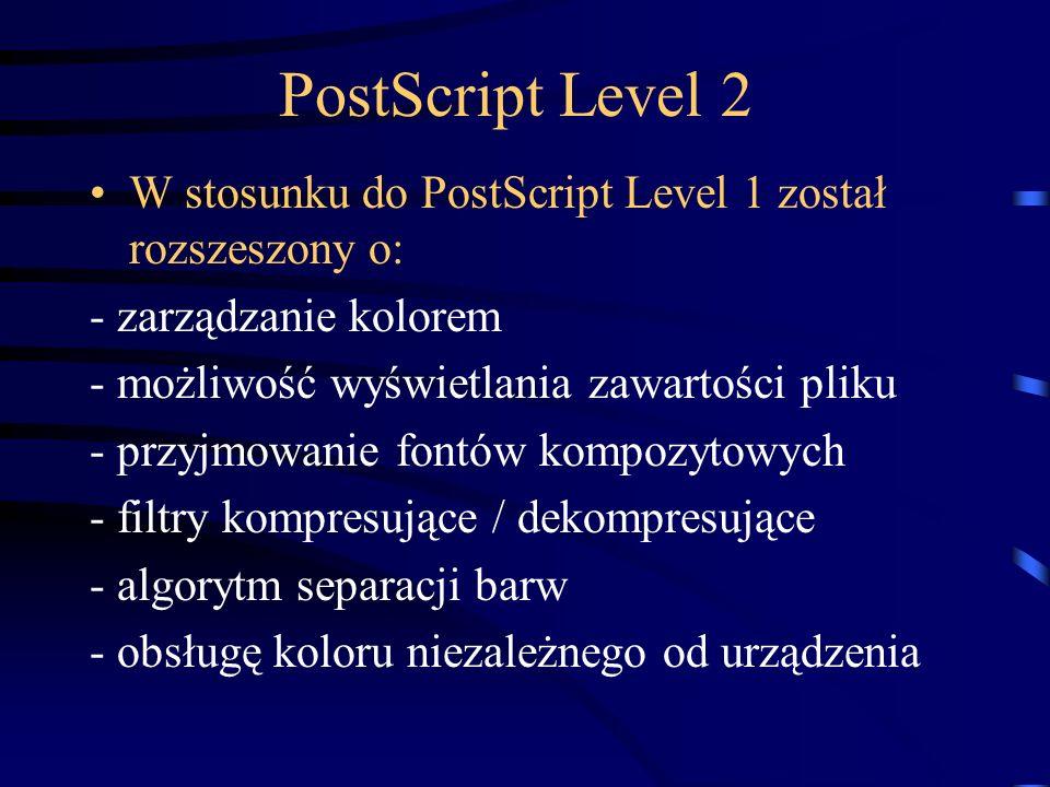 PostScript Level 2 W stosunku do PostScript Level 1 został rozszeszony o: - zarządzanie kolorem - możliwość wyświetlania zawartości pliku - przyjmowan