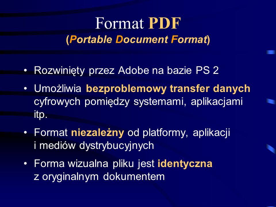 Format PDF (Portable Document Format) Rozwinięty przez Adobe na bazie PS 2 Umożliwia bezproblemowy transfer danych cyfrowych pomiędzy systemami, aplik