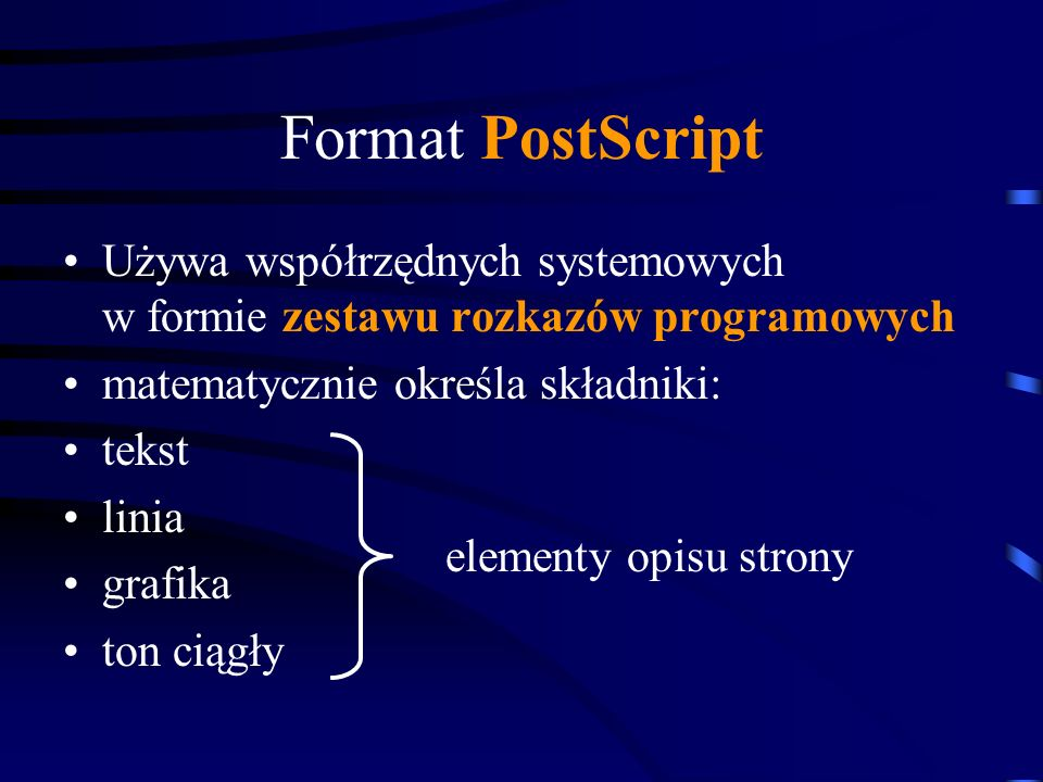 Format PostScript Używa współrzędnych systemowych w formie zestawu rozkazów programowych matematycznie określa składniki: tekst linia grafika ton ciąg