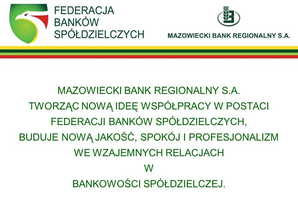 MAZOWIECKI BANK REGIONALNY S.A. TWORZĄC NOWĄ IDEĘ WSPÓŁPRACY W POSTACI FEDERACJI BANKÓW SPÓŁDZIELCZYCH, BUDUJE NOWĄ JAKOŚĆ, SPOKÓJ I PROFESJONALIZM WE