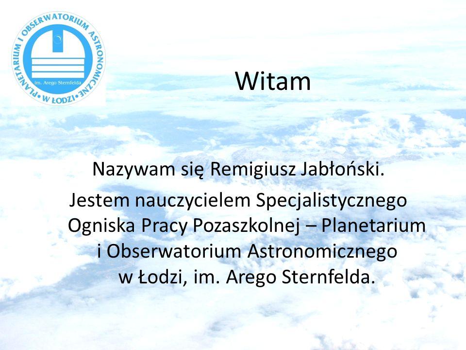 Witam Nazywam się Remigiusz Jabłoński. Jestem nauczycielem Specjalistycznego Ogniska Pracy Pozaszkolnej – Planetarium i Obserwatorium Astronomicznego
