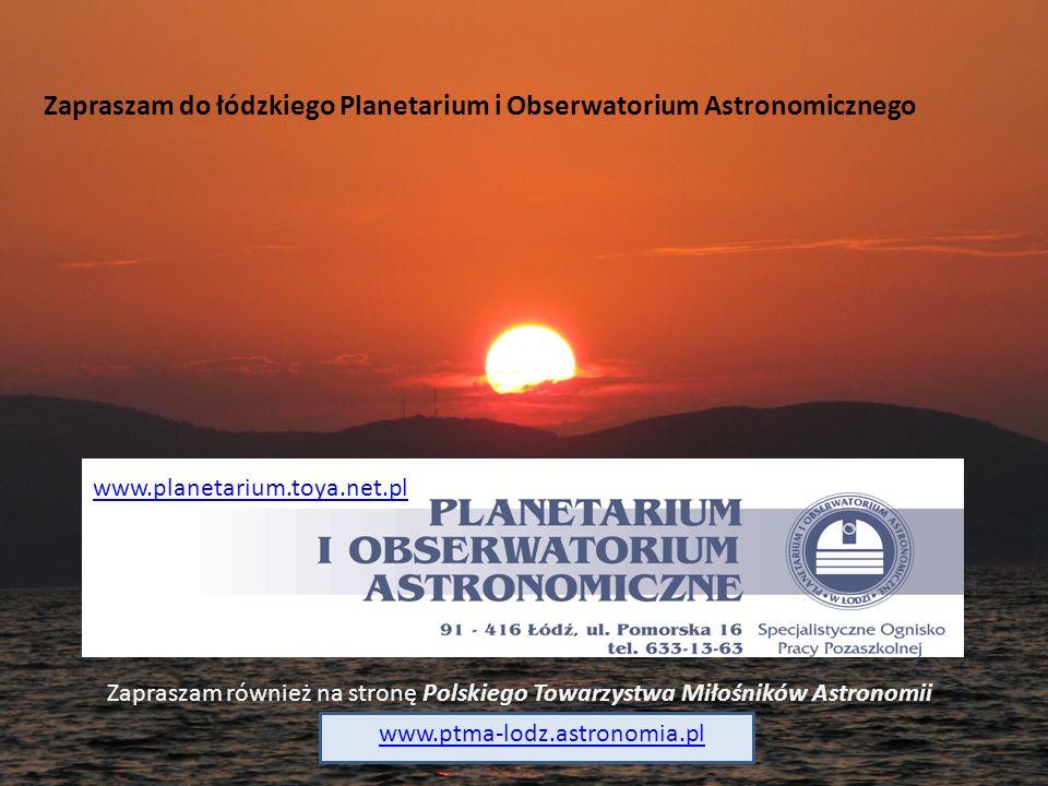 Zapraszam do łódzkiego Planetarium i Obserwatorium Astronomicznego www.planetarium.toya.net.pl Zapraszam również na stronę Polskiego Towarzystwa Miłoś