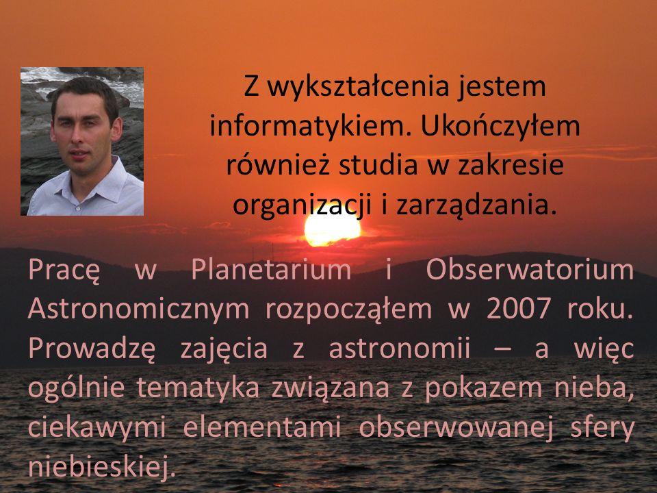 Pracę w Planetarium i Obserwatorium Astronomicznym rozpocząłem w 2007 roku. Prowadzę zajęcia z astronomii – a więc ogólnie tematyka związana z pokazem