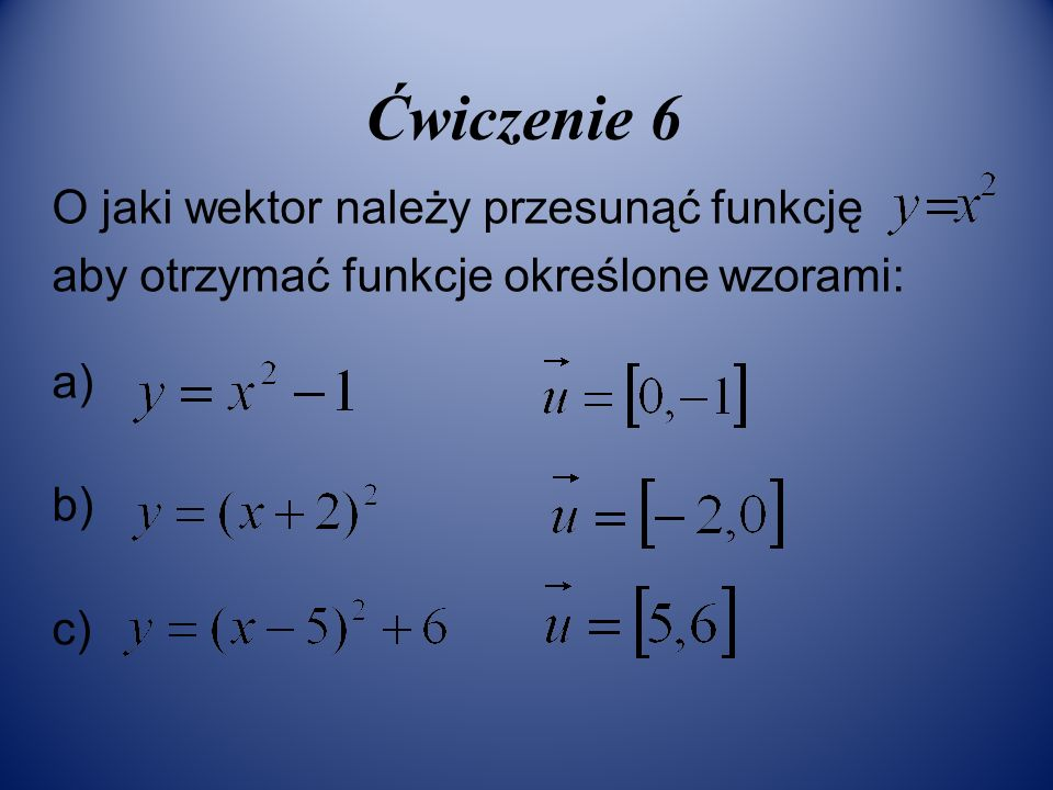 Ćwiczenie 6 O jaki wektor należy przesunąć funkcję aby otrzymać funkcje określone wzorami: a) b) c)